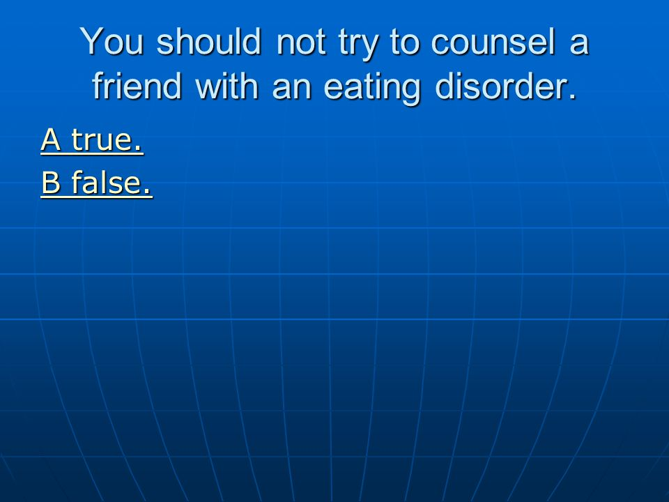 You should not try to counsel a friend with an eating disorder. A true. A true. B false. B false.