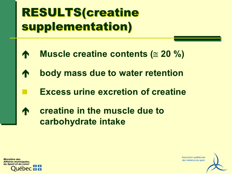 RESULTS(creatine supplementation) Muscle creatine contents ( 20 %) body mass due to water retention Excess urine excretion of creatine creatine in the muscle due to carbohydrate intake