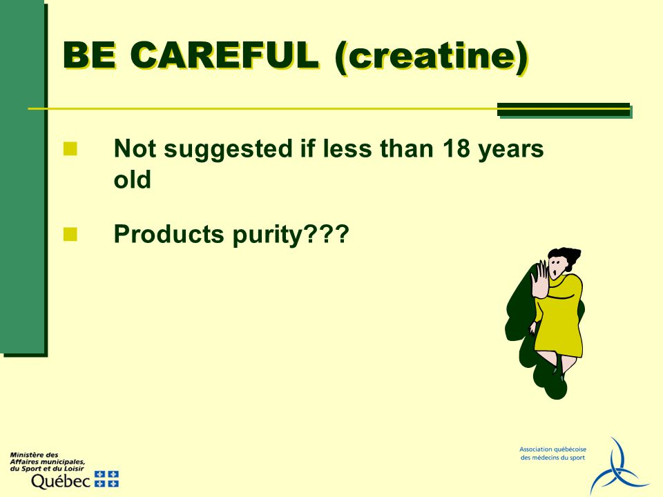 BE CAREFUL (creatine) Not suggested if less than 18 years old Products purity