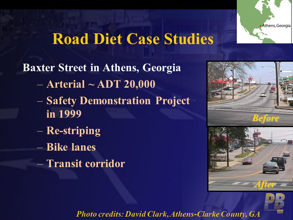 Road Diet Case Studies Baxter Street in Athens, Georgia –Arterial ~ ADT 20,000 –Safety Demonstration Project in 1999 –Re-striping –Bike lanes –Transit