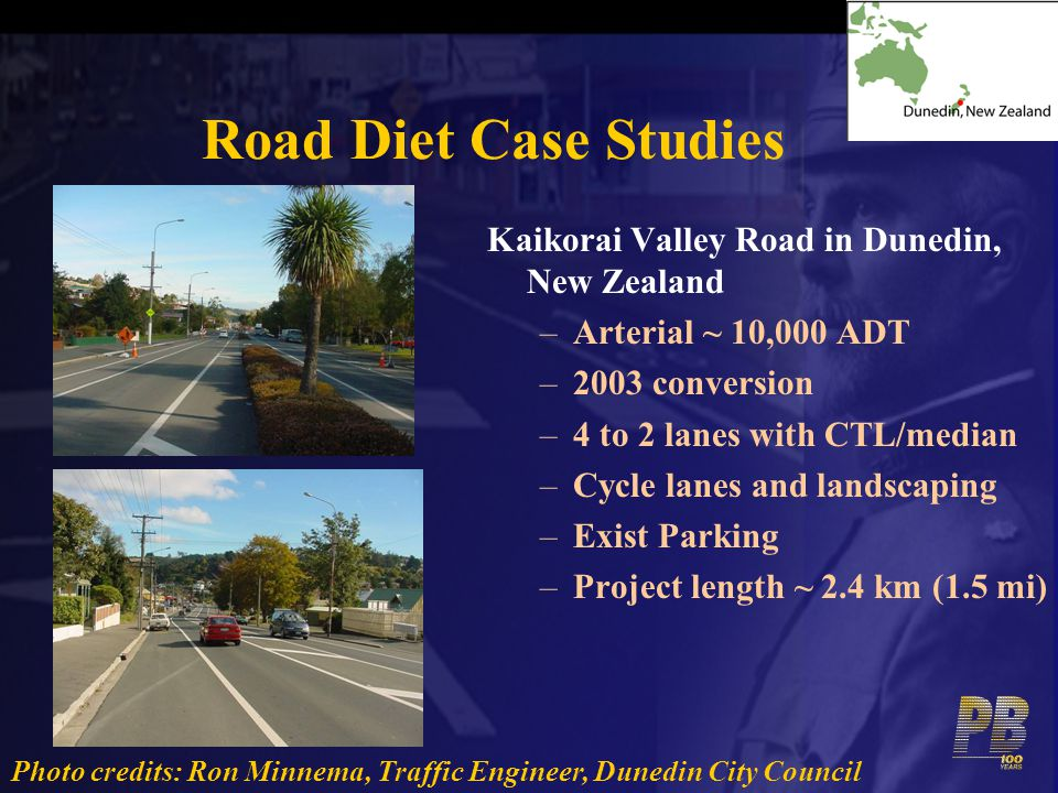 Road Diet Case Studies Kaikorai Valley Road in Dunedin, New Zealand –Arterial ~ 10,000 ADT –2003 conversion –4 to 2 lanes with CTL/median –Cycle lanes