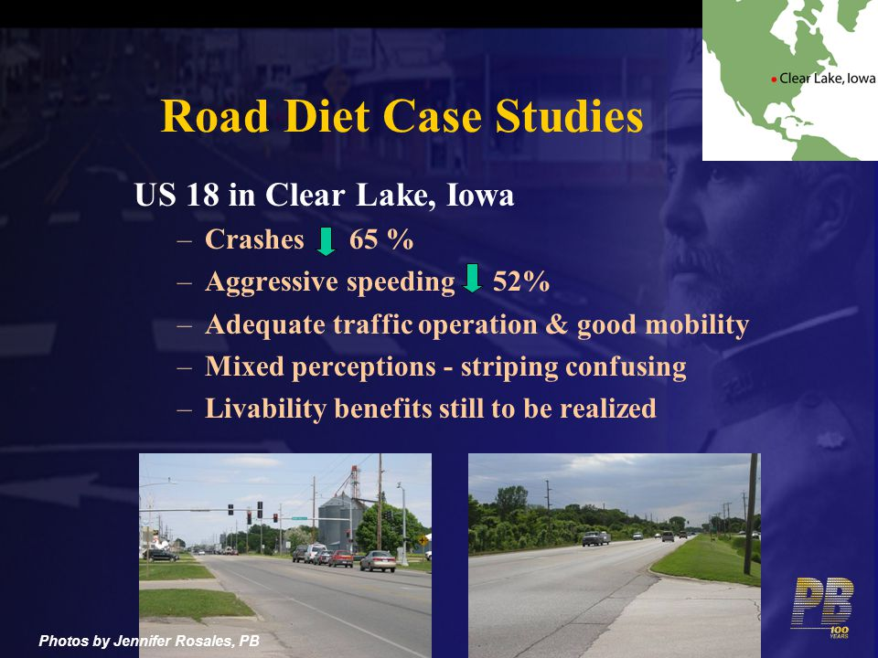 Road Diet Case Studies US 18 in Clear Lake, Iowa –Crashes 65 % –Aggressive speeding 52% –Adequate traffic operation & good mobility –Mixed perceptions