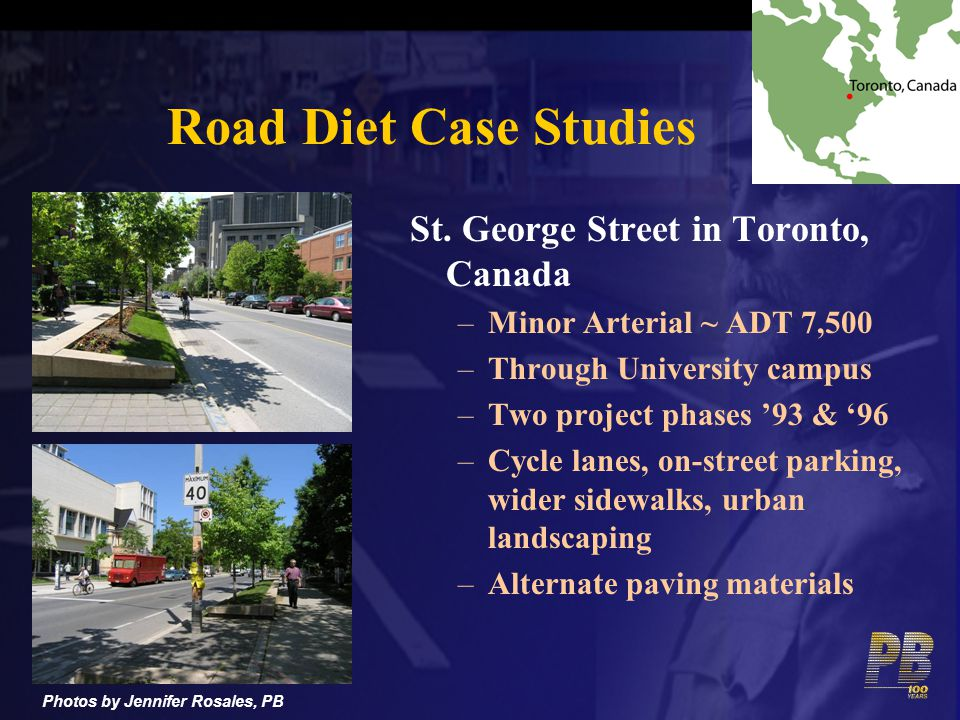 Road Diet Case Studies St. George Street in Toronto, Canada –Minor Arterial ~ ADT 7,500 –Through University campus –Two project phases 93 & 96 –Cycle