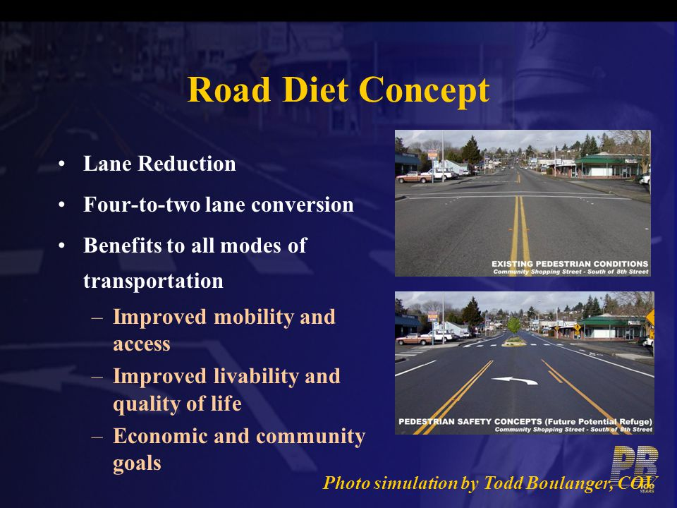 Road Diet Concept Lane Reduction Four-to-two lane conversion Benefits to all modes of transportation –Improved mobility and access –Improved livabilit
