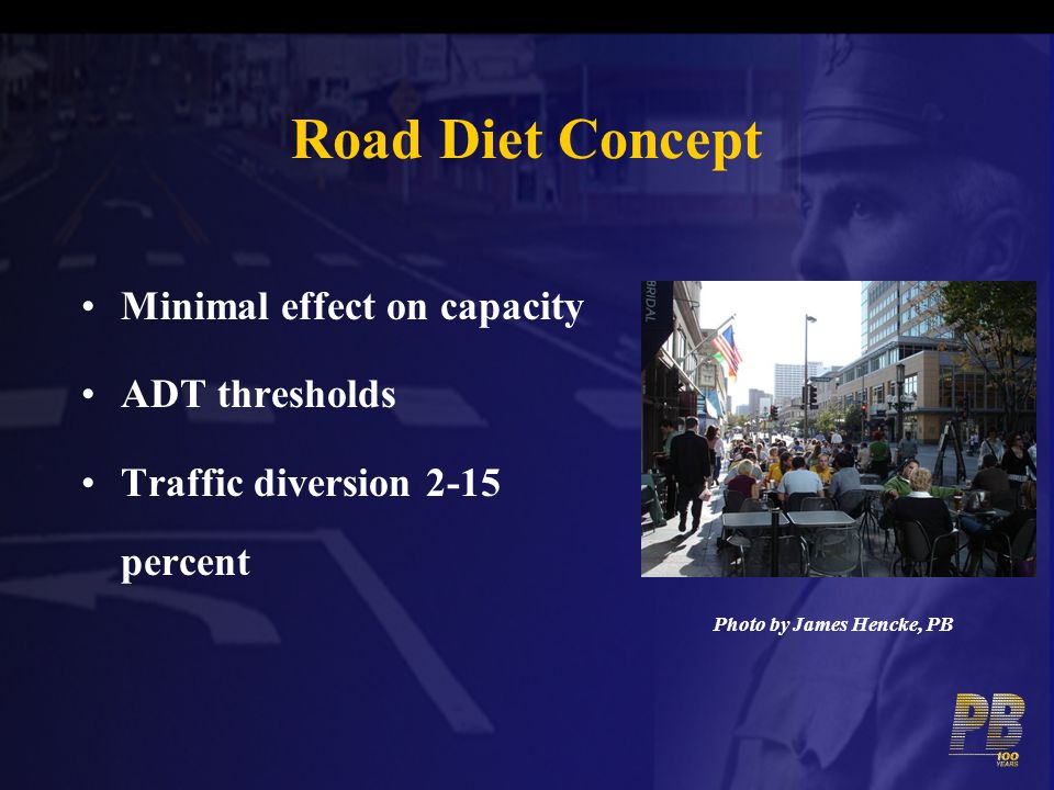 Road Diet Concept Minimal effect on capacity ADT thresholds Traffic diversion 2-15 percent Photo by James Hencke, PB
