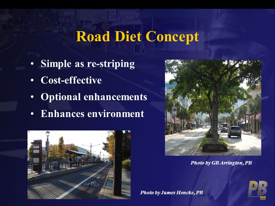 Road Diet Concept Simple as re-striping Cost-effective Optional enhancements Enhances environment Photo by GB Arrington, PB Photo by James Hencke, PB
