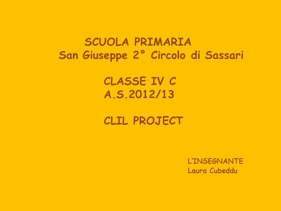 SCUOLA PRIMARIA San Giuseppe 2° Circolo di Sassari CLASSE IV C A.S.2012/13 CLIL PROJECT LINSEGNANTE Laura Cubeddu