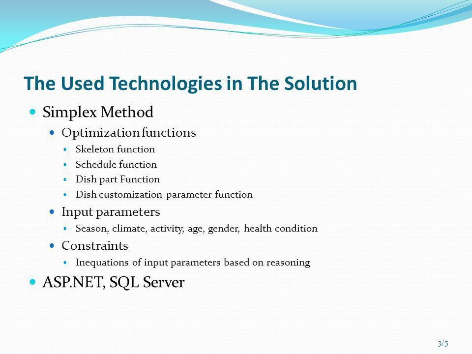 The Used Technologies in The Solution Simplex Method Optimization functions Skeleton function Schedule function Dish part Function Dish customization parameter function Input parameters Season, climate, activity, age, gender, health condition Constraints Inequations of input parameters based on reasoning ASP.NET, SQL Server 3/5