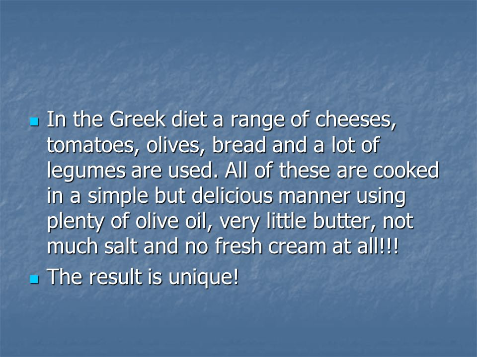 In the Greek diet a range of cheeses, tomatoes, olives, bread and a lot of legumes are used.
