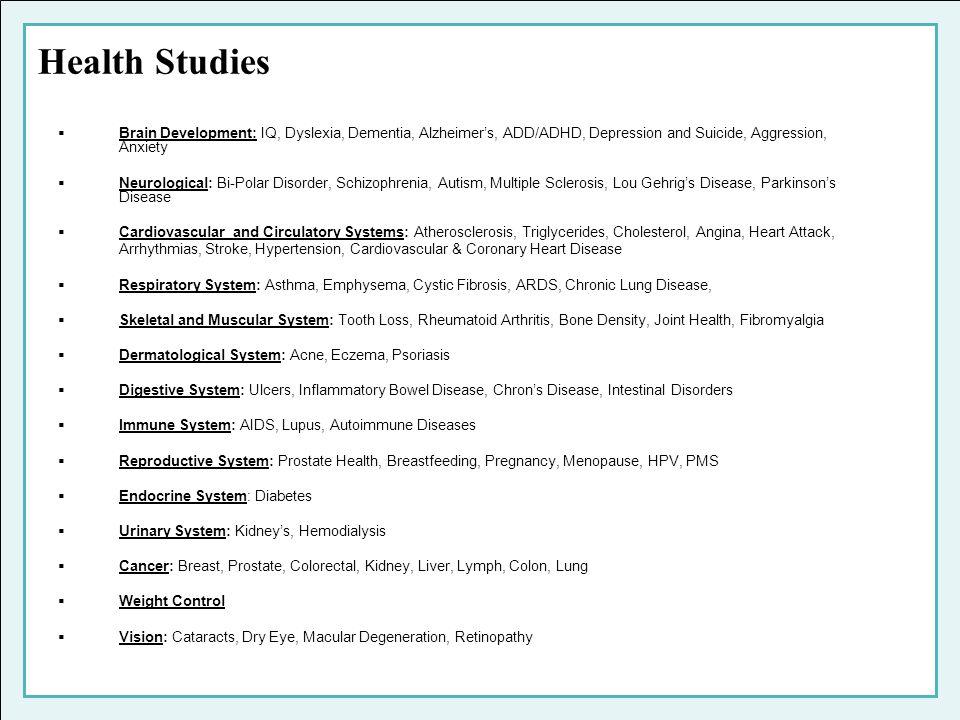 Health Studies Brain Development: IQ, Dyslexia, Dementia, Alzheimers, ADD/ADHD, Depression and Suicide, Aggression, Anxiety Neurological: Bi-Polar Dis