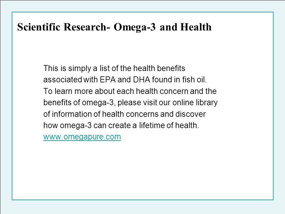 Scientific Research- Omega-3 and Health This is simply a list of the health benefits associated with EPA and DHA found in fish oil. To learn more abou
