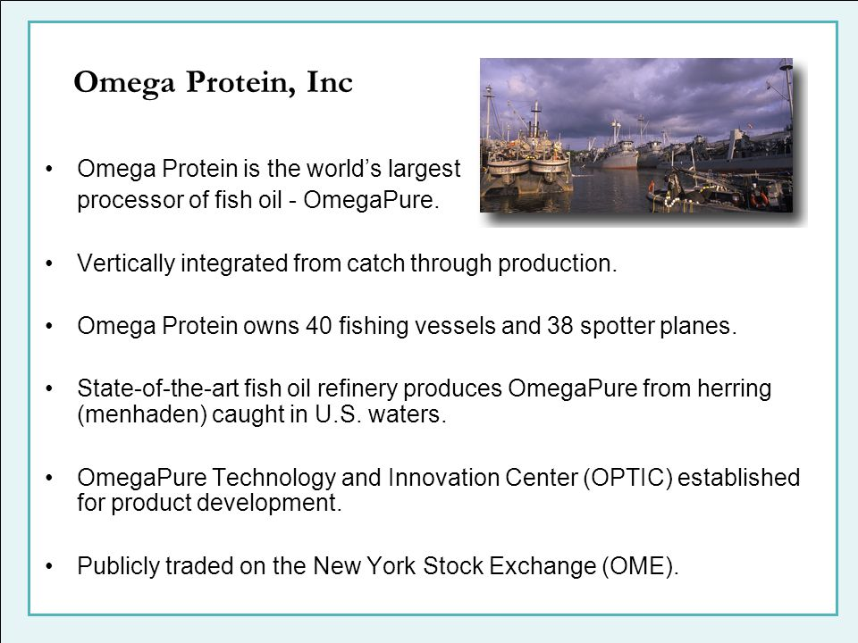 Omega Protein is the worlds largest processor of fish oil - OmegaPure. Vertically integrated from catch through production. Omega Protein owns 40 fish