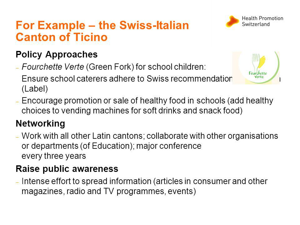 For Example – the Swiss-Italian Canton of Ticino Policy Approaches Fourchette Verte (Green Fork) for school children: Ensure school caterers adhere to Swiss recommendations on nutrition (Label) Encourage promotion or sale of healthy food in schools (add healthy choices to vending machines for soft drinks and snack food) Networking Work with all other Latin cantons; collaborate with other organisations or departments (of Education); major conference every three years Raise public awareness Intense effort to spread information (articles in consumer and other magazines, radio and TV programmes, events)