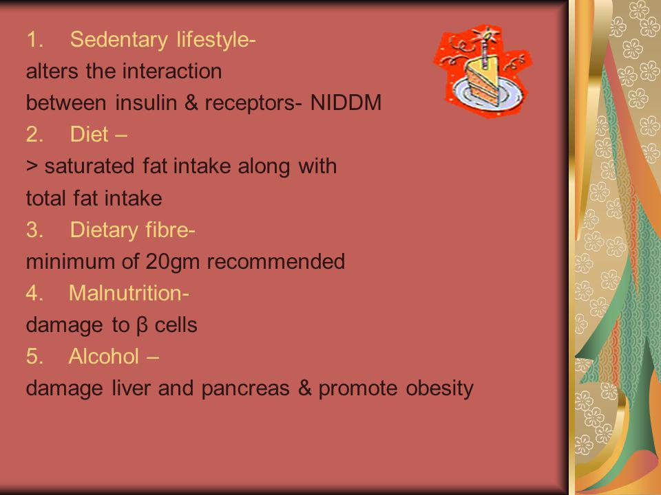 1.Sedentary lifestyle- alters the interaction between insulin & receptors- NIDDM 2.Diet – > saturated fat intake along with total fat intake 3.Dietary fibre- minimum of 20gm recommended 4.