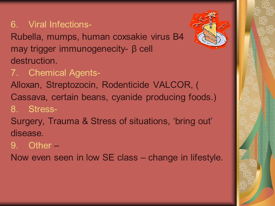 6. Viral Infections- Rubella, mumps, human coxsakie virus B4 may trigger immunogenecity- β cell destruction. 7. Chemical Agents- Alloxan, Streptozocin