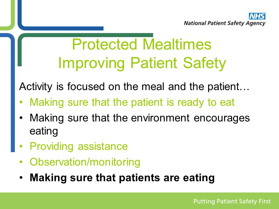 Protected Mealtimes Improving Patient Safety Activity is focused on the meal and the patient… Making sure that the patient is ready to eat Making sure that the environment encourages eating Providing assistance Observation/monitoring Making sure that patients are eating