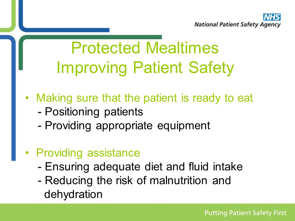 Protected Mealtimes Improving Patient Safety Making sure that the patient is ready to eat - Positioning patients - Providing appropriate equipment Providing assistance - Ensuring adequate diet and fluid intake - Reducing the risk of malnutrition and dehydration