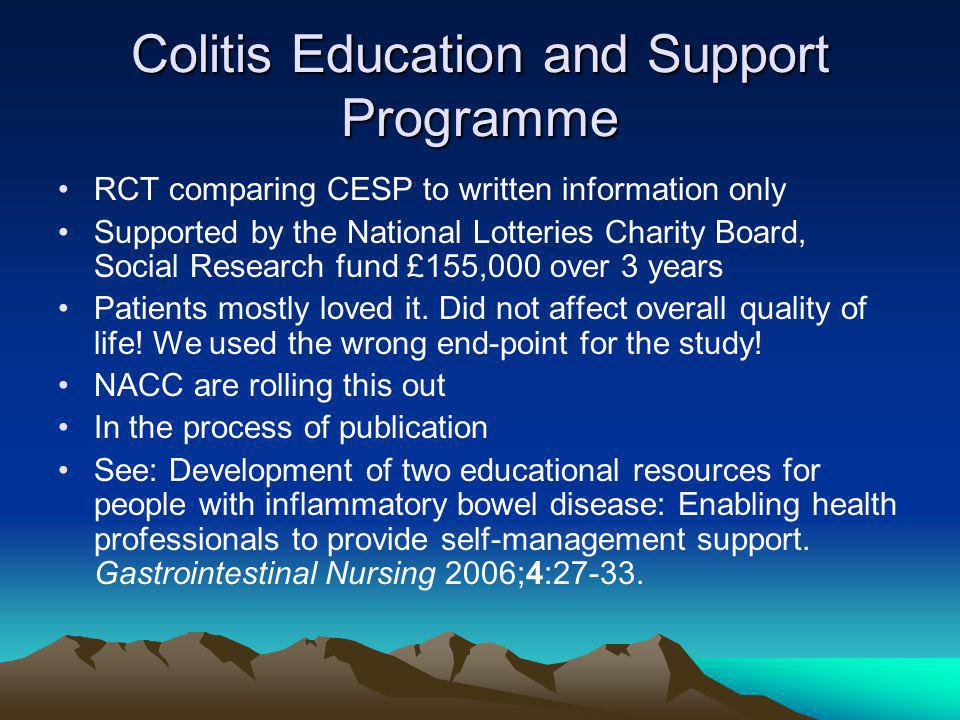Colitis Education and Support Programme RCT comparing CESP to written information only Supported by the National Lotteries Charity Board, Social Research fund £155,000 over 3 years Patients mostly loved it.