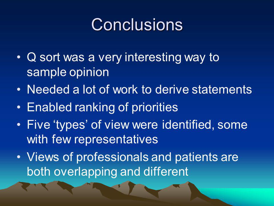 Conclusions Q sort was a very interesting way to sample opinion Needed a lot of work to derive statements Enabled ranking of priorities Five types of view were identified, some with few representatives Views of professionals and patients are both overlapping and different