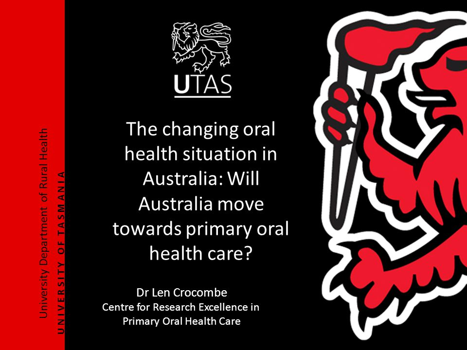 University Department of Rural Health U N I V E R S I T Y O F T A S M A N I A The changing oral health situation in Australia: Will Australia move towards primary oral health care.