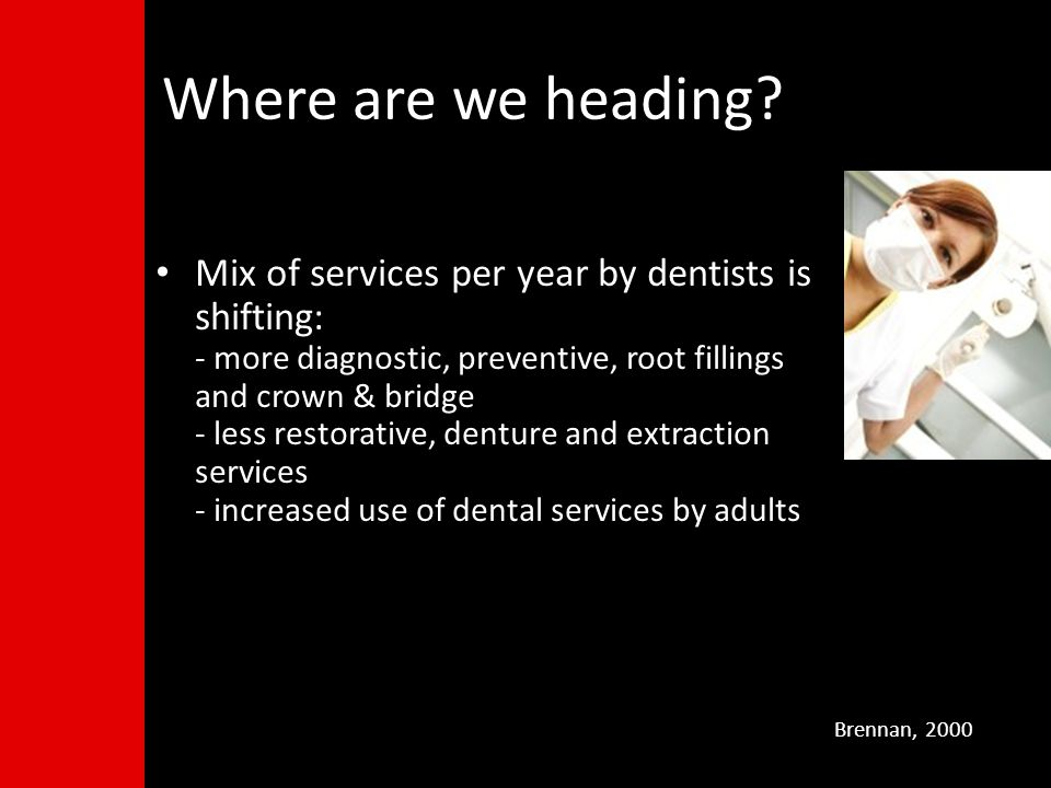 Mix of services per year by dentists is shifting: - more diagnostic, preventive, root fillings and crown & bridge - less restorative, denture and extraction services - increased use of dental services by adults Brennan, 2000