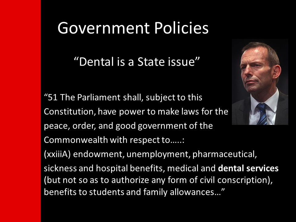 Dental is a State issue 51 The Parliament shall, subject to this Constitution, have power to make laws for the peace, order, and good government of the Commonwealth with respect to…..: (xxiiiA) endowment, unemployment, pharmaceutical, sickness and hospital benefits, medical and dental services (but not so as to authorize any form of civil conscription), benefits to students and family allowances… Government Policies