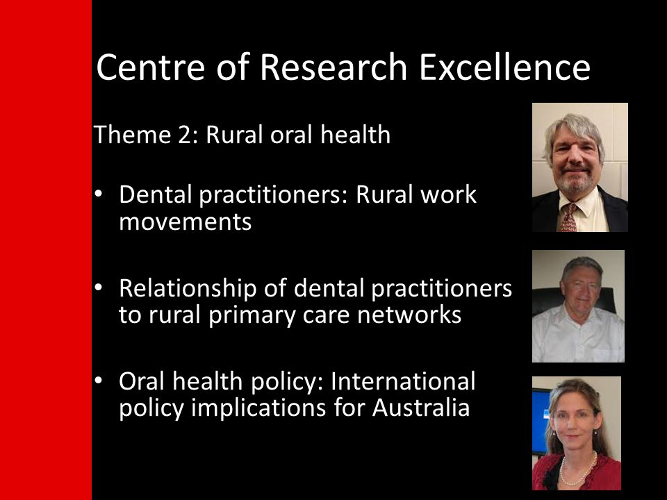 Centre of Research Excellence Theme 2: Rural oral health Dental practitioners: Rural work movements Relationship of dental practitioners to rural primary care networks Oral health policy: International policy implications for Australia