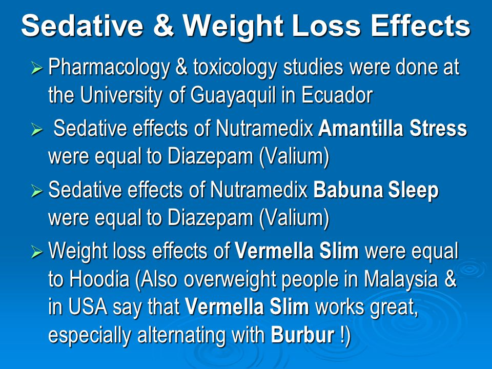 Sedative & Weight Loss Effects Pharmacology & toxicology studies were done at the University of Guayaquil in Ecuador Pharmacology & toxicology studies were done at the University of Guayaquil in Ecuador Sedative effects of Nutramedix Amantilla Stress were equal to Diazepam (Valium) Sedative effects of Nutramedix Amantilla Stress were equal to Diazepam (Valium) Sedative effects of Nutramedix Babuna Sleep were equal to Diazepam (Valium) Sedative effects of Nutramedix Babuna Sleep were equal to Diazepam (Valium) Weight loss effects of Vermella Slim were equal to Hoodia (Also overweight people in Malaysia & in USA say that Vermella Slim works great, especially alternating with Burbur !) Weight loss effects of Vermella Slim were equal to Hoodia (Also overweight people in Malaysia & in USA say that Vermella Slim works great, especially alternating with Burbur !)