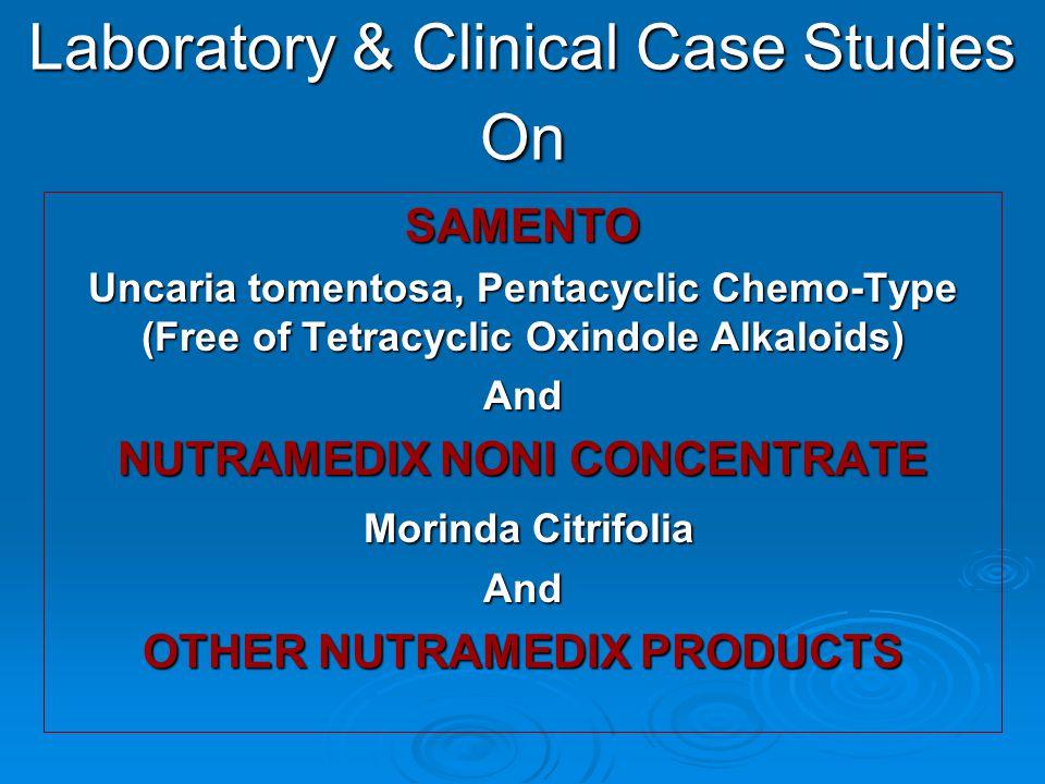 Laboratory & Clinical Case Studies On SAMENTO Uncaria tomentosa, Pentacyclic Chemo-Type (Free of Tetracyclic Oxindole Alkaloids) And NUTRAMEDIX NONI CONCENTRATE Morinda Citrifolia Morinda CitrifoliaAnd OTHER NUTRAMEDIX PRODUCTS