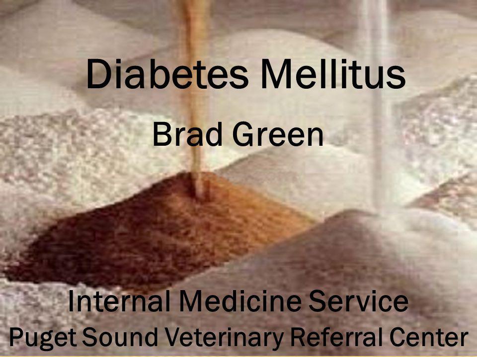 Diabetes Mellitus Brad Green Internal Medicine Service Puget Sound Veterinary Referral Center