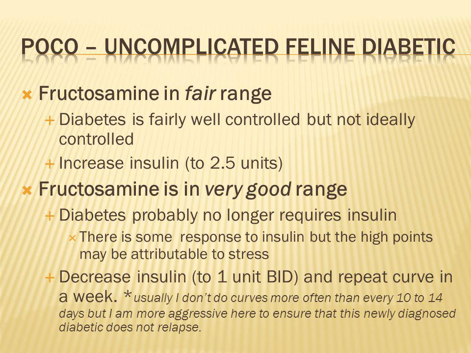 Fructosamine in fair range Diabetes is fairly well controlled but not ideally controlled Increase insulin (to 2.5 units) Fructosamine is in very good range Diabetes probably no longer requires insulin There is some response to insulin but the high points may be attributable to stress Decrease insulin (to 1 unit BID) and repeat curve in a week.
