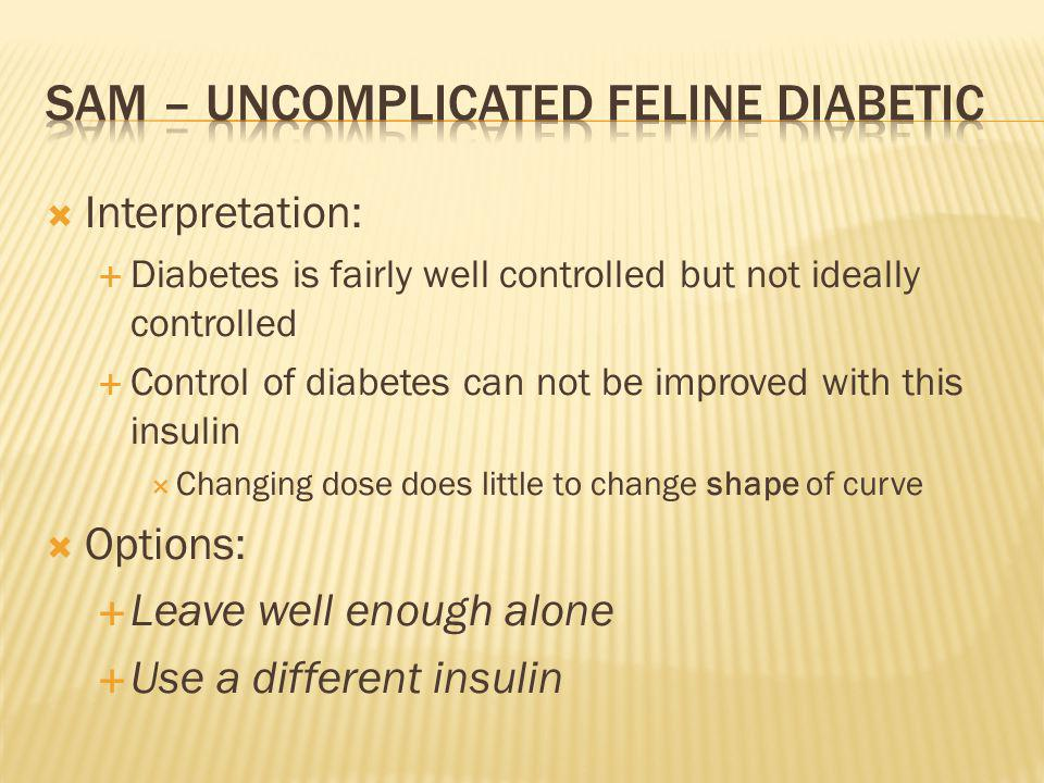 Interpretation: Diabetes is fairly well controlled but not ideally controlled Control of diabetes can not be improved with this insulin Changing dose does little to change shape of curve Options: Leave well enough alone Use a different insulin