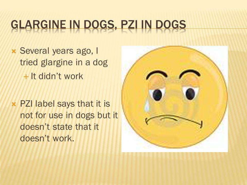 Several years ago, I tried glargine in a dog It didnt work PZI label says that it is not for use in dogs but it doesnt state that it doesnt work.