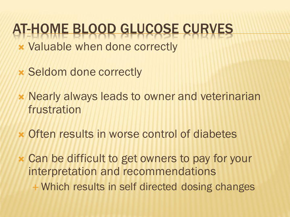 Valuable when done correctly Seldom done correctly Nearly always leads to owner and veterinarian frustration Often results in worse control of diabetes Can be difficult to get owners to pay for your interpretation and recommendations Which results in self directed dosing changes