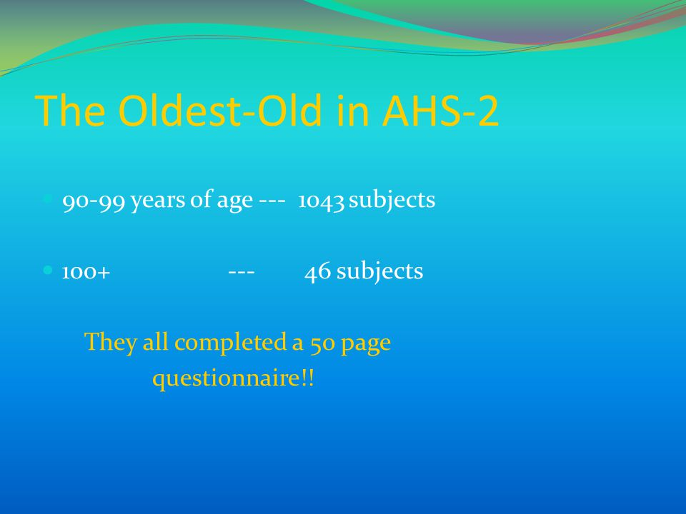 The Oldest-Old in AHS-2 90-99 years of age --- 1043 subjects 100+ --- 46 subjects They all completed a 50 page questionnaire!!