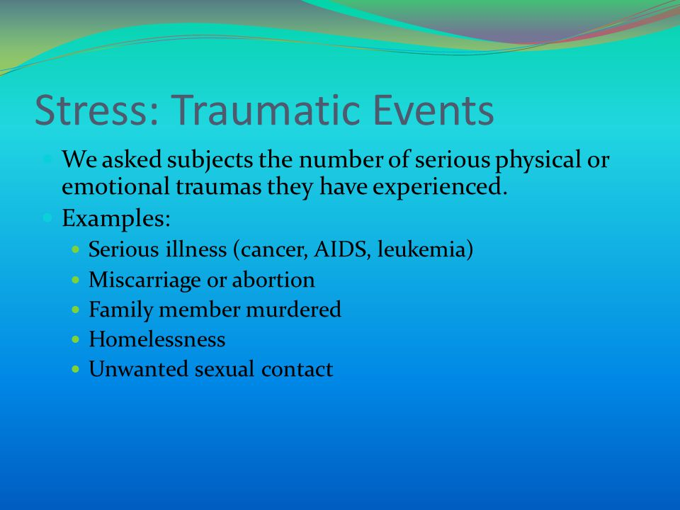 Stress: Traumatic Events We asked subjects the number of serious physical or emotional traumas they have experienced. Examples: Serious illness (cance