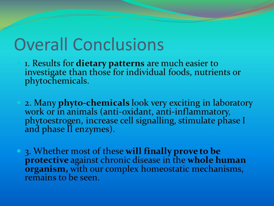 Overall Conclusions 1. Results for dietary patterns are much easier to investigate than those for individual foods, nutrients or phytochemicals. 2. Ma