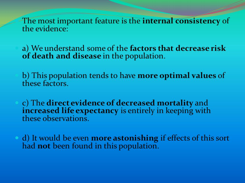 The most important feature is the internal consistency of the evidence: a) We understand some of the factors that decrease risk of death and disease in the population.