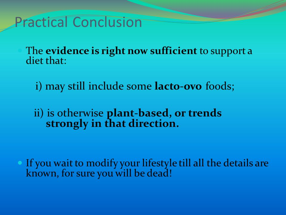Practical Conclusion The evidence is right now sufficient to support a diet that: i) may still include some lacto-ovo foods; ii) is otherwise plant-based, or trends strongly in that direction.