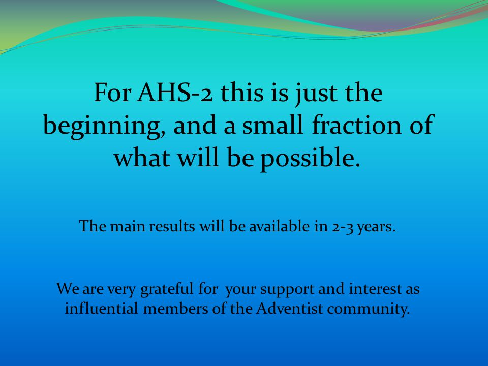 For AHS-2 this is just the beginning, and a small fraction of what will be possible. The main results will be available in 2-3 years. We are very grat