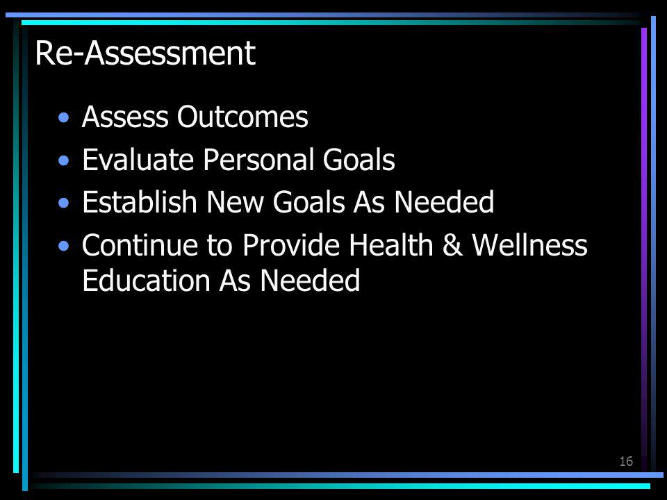 16 Re-Assessment Assess Outcomes Evaluate Personal Goals Establish New Goals As Needed Continue to Provide Health & Wellness Education As Needed