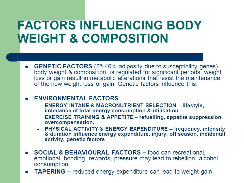 FACTORS INFLUENCING BODY WEIGHT & COMPOSITION GENETIC FACTORS (25-40% adiposity due to susceptibility genes) body weight & composition is regulated for significant periods, weight loss or gain result in metabolic alterations that resist the maintenance of the new weight loss or gain.