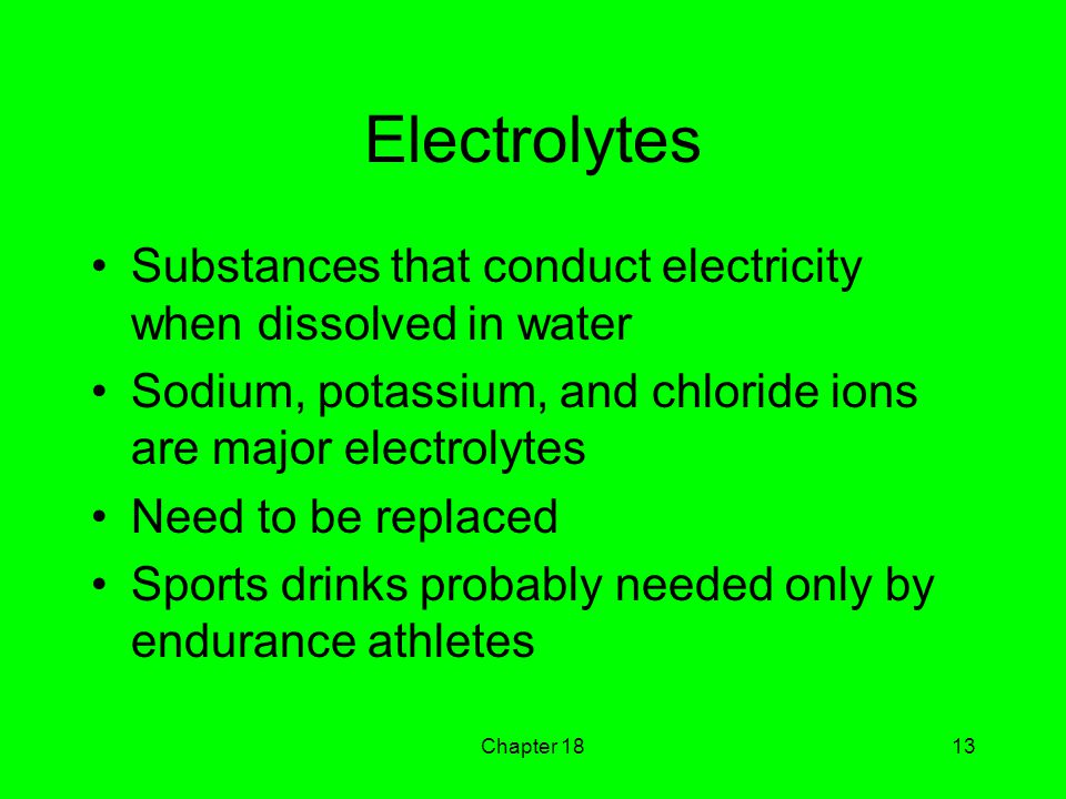 Chapter 1813 Electrolytes Substances that conduct electricity when dissolved in water Sodium, potassium, and chloride ions are major electrolytes Need to be replaced Sports drinks probably needed only by endurance athletes