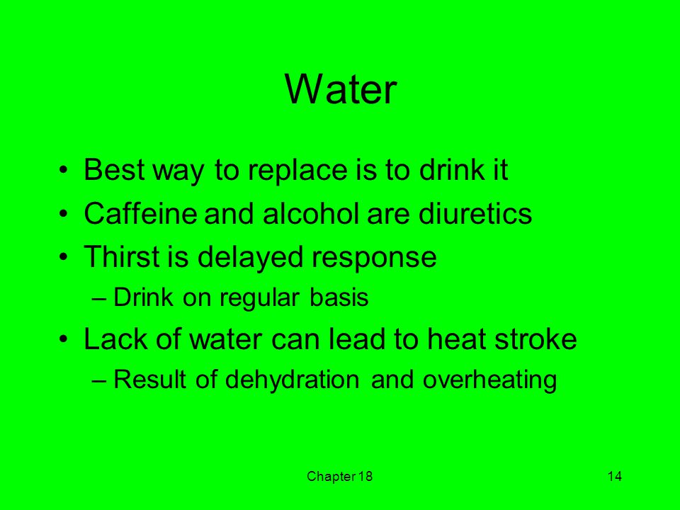 Chapter 1814 Water Best way to replace is to drink it Caffeine and alcohol are diuretics Thirst is delayed response –Drink on regular basis Lack of water can lead to heat stroke –Result of dehydration and overheating