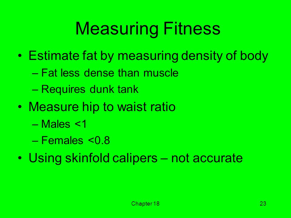 Chapter 1823 Measuring Fitness Estimate fat by measuring density of body –Fat less dense than muscle –Requires dunk tank Measure hip to waist ratio –Males <1 –Females <0.8 Using skinfold calipers – not accurate