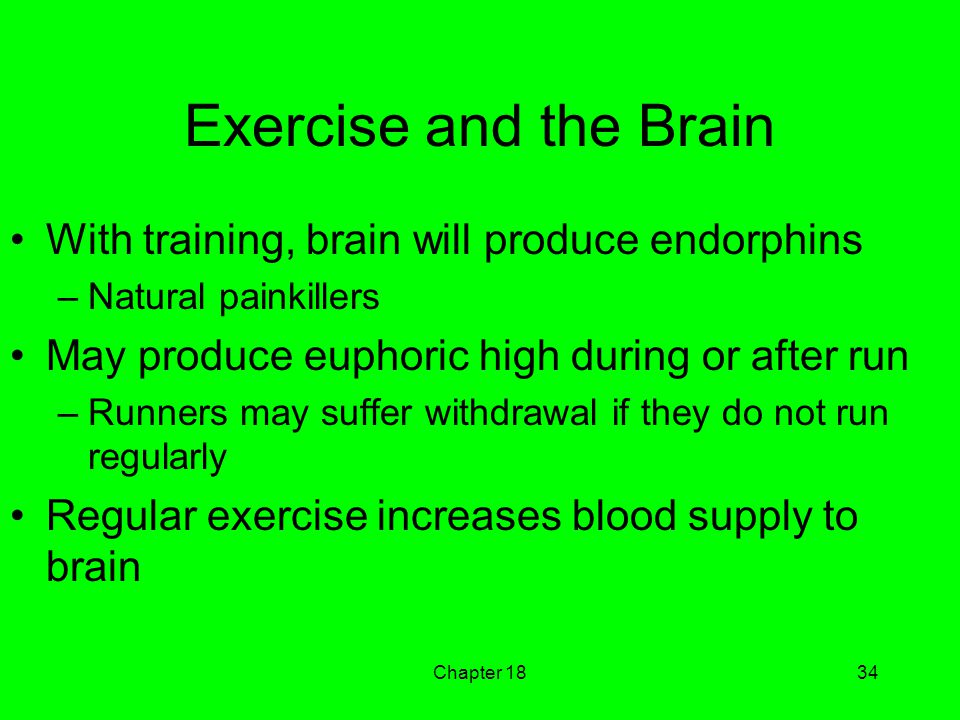 Chapter 1834 Exercise and the Brain With training, brain will produce endorphins –Natural painkillers May produce euphoric high during or after run –Runners may suffer withdrawal if they do not run regularly Regular exercise increases blood supply to brain
