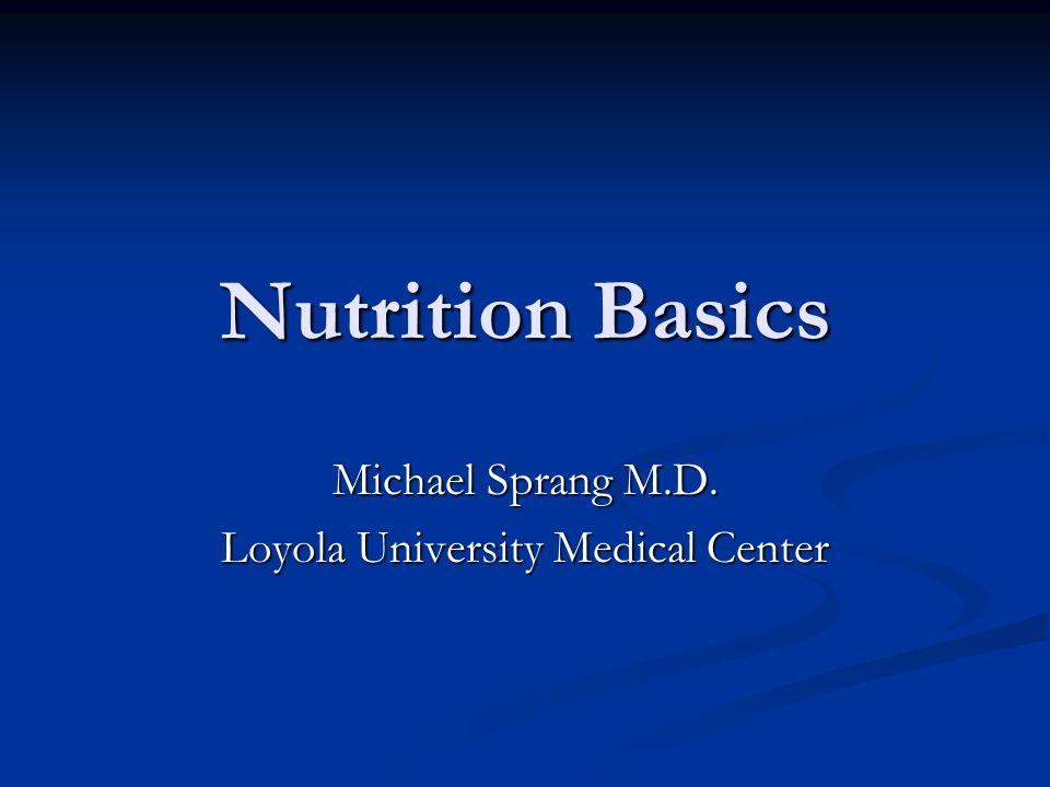 Nutrition Basics Michael Sprang M.D. Loyola University Medical Center