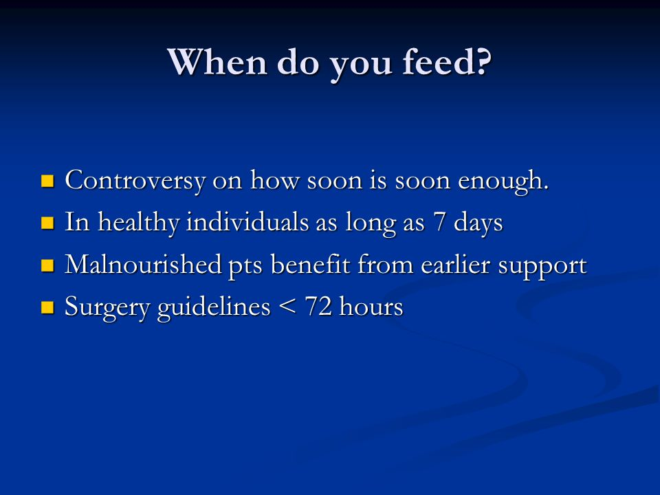 When do you feed? Controversy on how soon is soon enough. Controversy on how soon is soon enough. In healthy individuals as long as 7 days In healthy