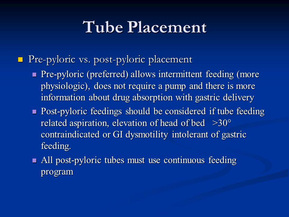Tube Placement Pre-pyloric vs. post-pyloric placement Pre-pyloric vs. post-pyloric placement Pre-pyloric (preferred) allows intermittent feeding (more