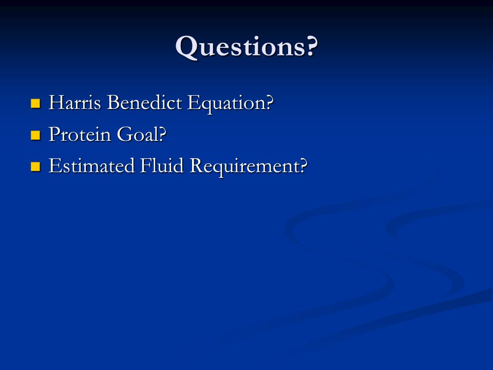 Questions? Harris Benedict Equation? Harris Benedict Equation? Protein Goal? Protein Goal? Estimated Fluid Requirement? Estimated Fluid Requirement?